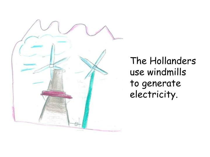 The Hollanders use windmills to generate electricity.