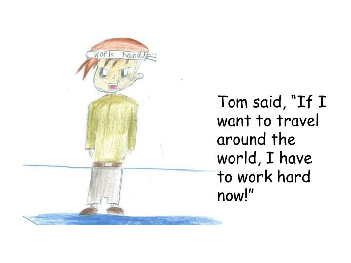 "Tom said, ""If I want to travel around the world, I have to work hard now!"""
