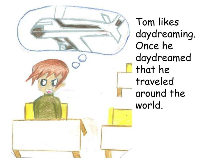 Tom likes daydreaming. Once he daydreamed that he traveled around the world.