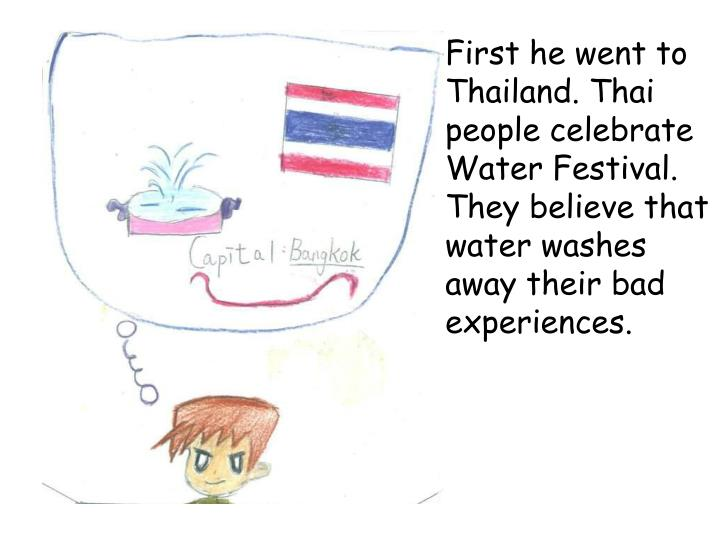 First he went to Thailand. Thai people celebrate Water Festival. They believe that water washes away...