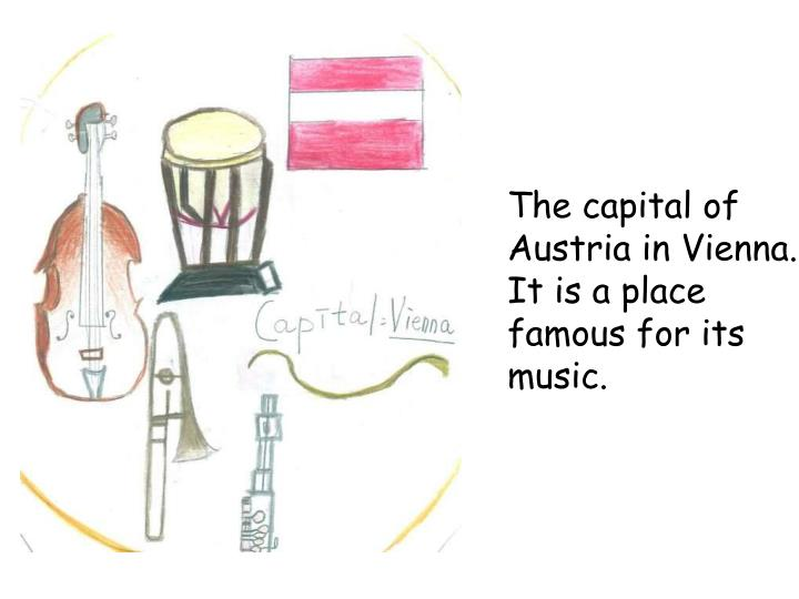 The capital of Austria in Vienna. It is a place famous for its music.