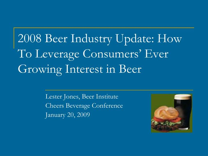 2008 beer industry update how to leverage consumers ever growing interest in beer