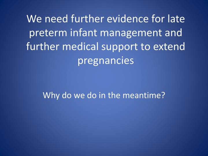 We need further evidence for late preterm infant management and further medical support to extend pregnancies