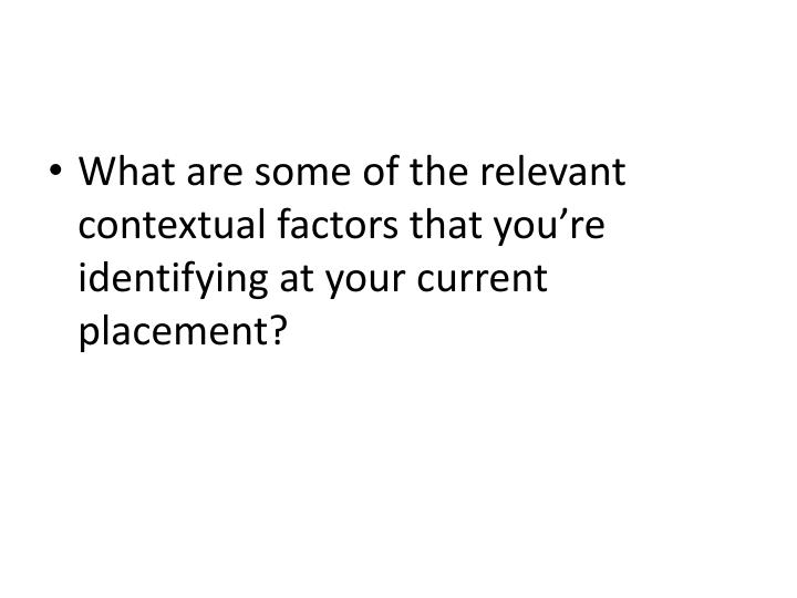 What are some of the relevant contextual factors that you're identifying at your current placement?