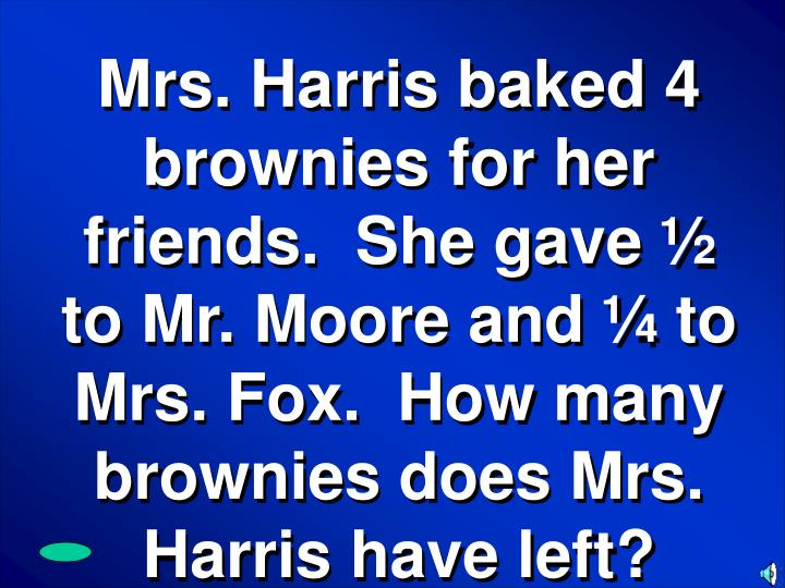 Mrs. Harris baked 4 brownies for her friends.  She gave ½ to Mr. Moore and ¼ to Mrs. Fox.  How many brownies does Mrs. Harris have left?