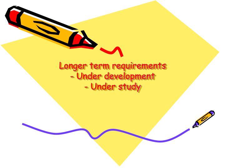 Longer term requirements