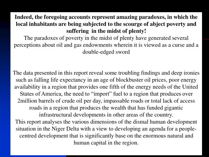 Indeed, the foregoing accounts represent amazing paradoxes, in which the local inhabitants are being subjected to the scourge of abject poverty and suffering  in the midst of plenty!