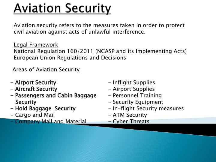 Aviation security refers to the measures taken in order to protect civil aviation against acts of unlawful interference.