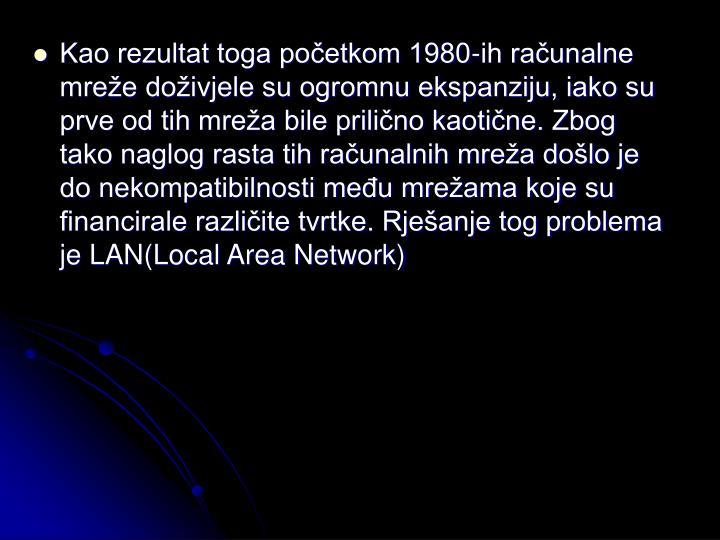 Kao rezultat toga početkom 1980-ih računalne mreže doživjele su ogromnu ekspanziju, iako su prve od tih mreža bile prilično kaotične. Zbog tako naglog rasta tih računalnih mreža došlo je do nekompatibilnosti među mrežama koje su financirale različite tvrtke. Rješanje tog problema je LAN(Local Area Network)