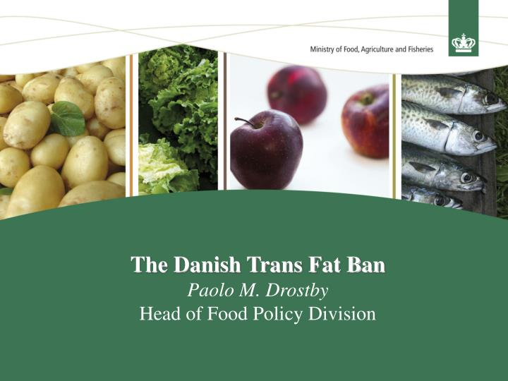 The danish trans fat ban paolo m drostby head of food policy division