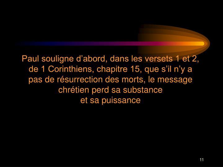 Paul souligne dabord, dans les versets 1 et 2, de 1 Corinthiens, chapitre 15, que sil ny a pas de rsurrection des morts, le message chrtien perd sa substance