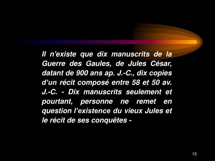 Il n'existe que dix manuscrits de la Guerre des Gaules, de Jules Csar, datant de 900 ans ap. J.-C., dix copies dun rcit compos entre 58 et 50 av. J.-C. - Dix manuscrits seulement et pourtant, personne ne remet en question lexistence du vieux Jules et le rcit de ses conqutes -