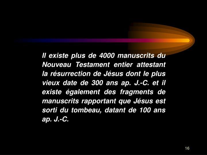 Il existe plus de 4000 manuscrits du Nouveau Testament entier attestant la rsurrection de Jsus dont le plus vieux date de 300 ans ap. J.-C. et il existe galement des fragments de manuscrits rapportant que Jsus est sorti du tombeau, datant de 100 ans ap. J.-C.