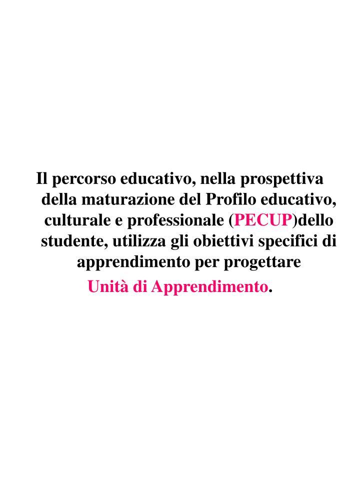 Il percorso educativo, nella prospettiva della maturazione del Profilo educativo, culturale e professionale (
