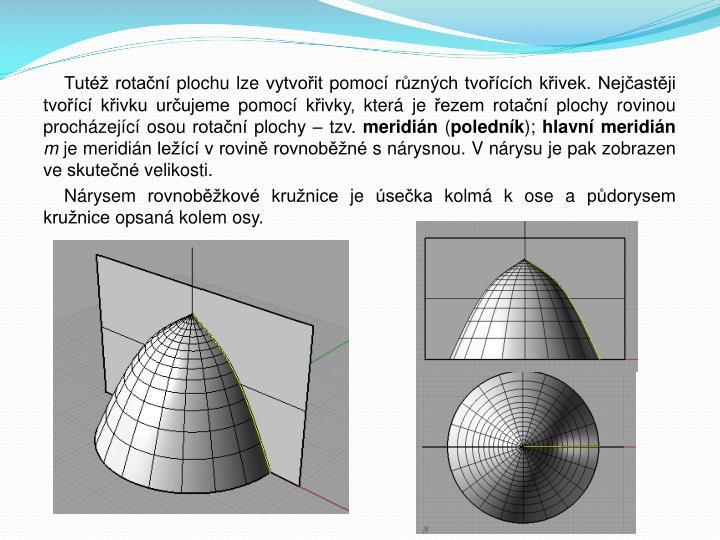 Tutéž rotační plochu lze vytvořit pomocí různých tvořících křivek. Nejčastěji tvořící křivku určujeme pomocí křivky, která je řezem rotační plochy rovinou procházející osou rotační plochy – tzv.