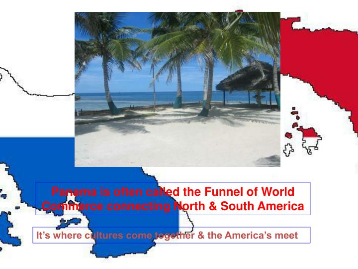 Panama is often called the Funnel of World Commerce connecting North & South America