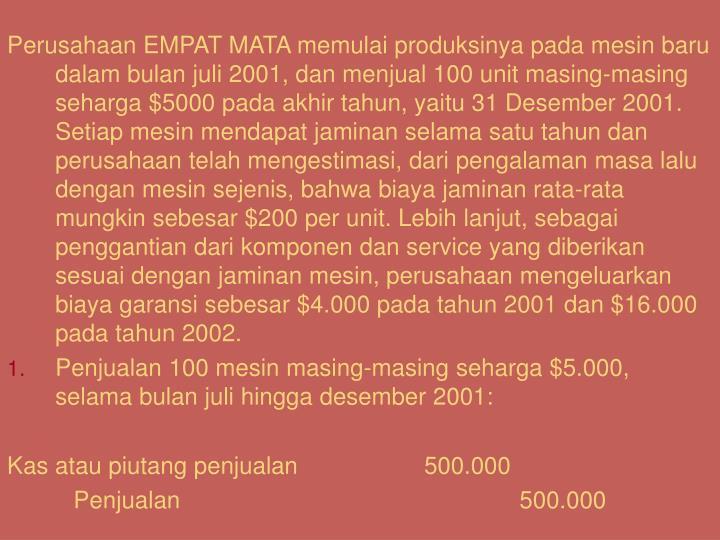 Perusahaan EMPAT MATA memulai produksinya pada mesin baru dalam bulan juli 2001, dan menjual 100 unit masing-masing seharga $5000 pada akhir tahun, yaitu 31 Desember 2001. Setiap mesin mendapat jaminan selama satu tahun dan perusahaan telah mengestimasi, dari pengalaman masa lalu dengan mesin sejenis, bahwa biaya jaminan rata-rata mungkin sebesar $200 per unit. Lebih lanjut, sebagai penggantian dari komponen dan service yang diberikan sesuai dengan jaminan mesin, perusahaan mengeluarkan biaya garansi sebesar $4.000 pada tahun 2001 dan $16.000 pada tahun 2002.
