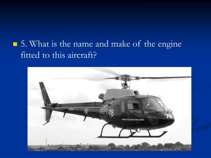 5. What is the name and make of the engine fitted to this aircraft?