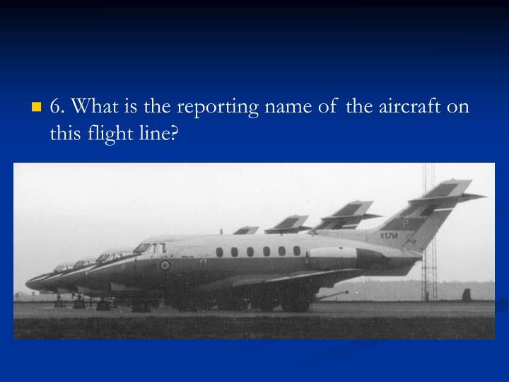 6. What is the reporting name of the aircraft on this flight line?