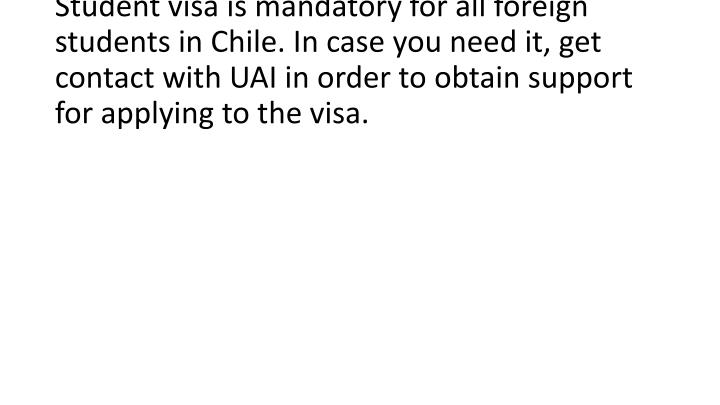 Student visa is mandatory for all foreign students in Chile. In case you need it, get contact with UAI in order to obtain support for applying to the visa.