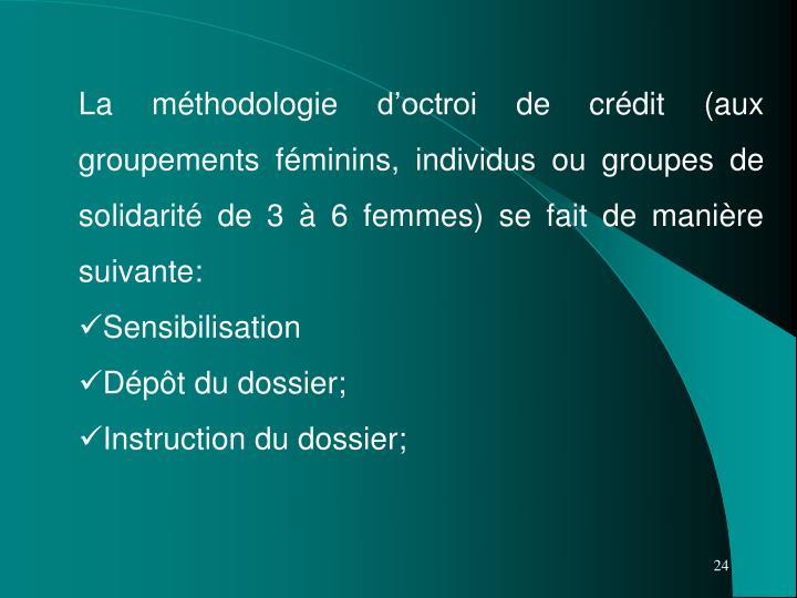 La méthodologie d'octroi de crédit (aux groupements féminins, individus ou groupes de solidarité de 3 à 6 femmes) se fait de manière suivante: