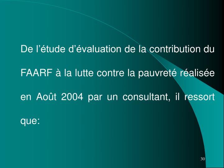 De l'étude d'évaluation de la contribution du FAARF à la lutte contre la pauvreté réalisée en Août 2004 par un consultant, il ressort que: