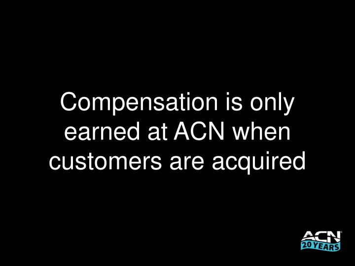 Compensation is only earned at ACN when customers are acquired