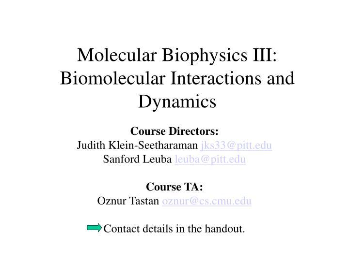 Molecular Biophysics III: Biomolecular Interactions and Dynamics