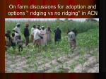 on farm discussions for adoption and options ridging vs no ridging in acn