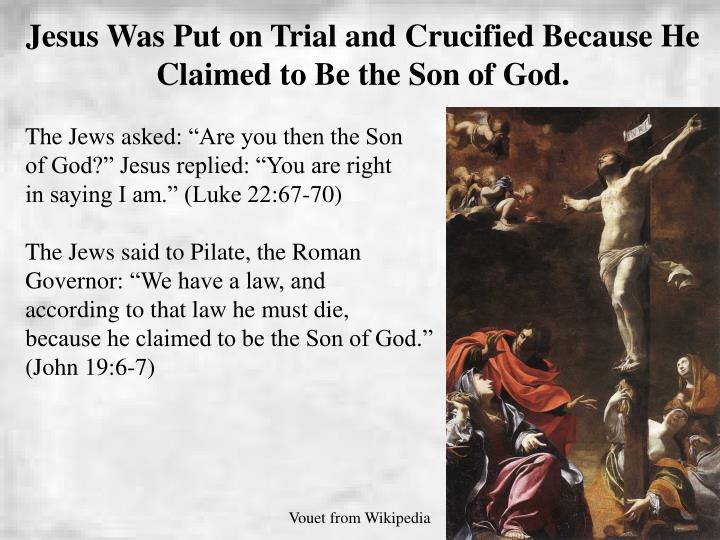 Jesus Was Put on Trial and Crucified Because He Claimed to Be the Son of God.