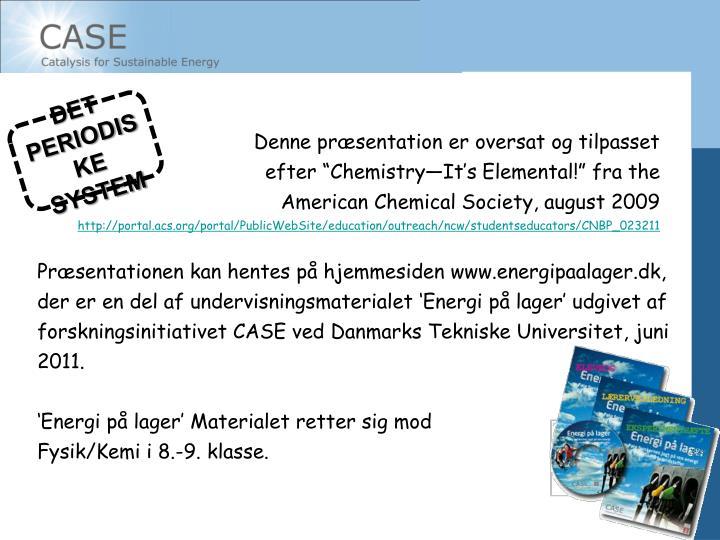 """Denne præsentation er oversat og tilpasset efter """"Chemistry—It's Elemental!"""" fra the American Chemical Society, august 2009"""