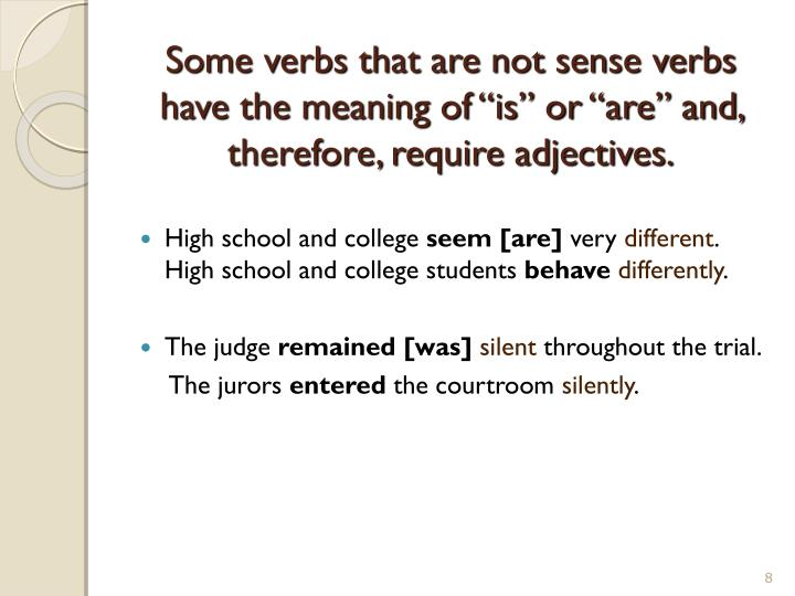 "Some verbs that are not sense verbs have the meaning of ""is"" or ""are"" and, therefore, require adjectives."