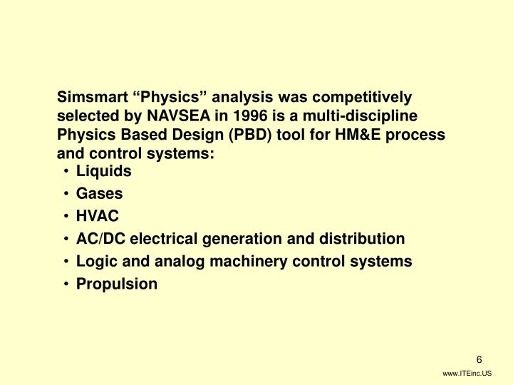 "Simsmart ""Physics"" analysis was competitively selected by NAVSEA in 1996 is a multi-discipline Physics Based Design (PBD) tool for HM&E process and control systems:"