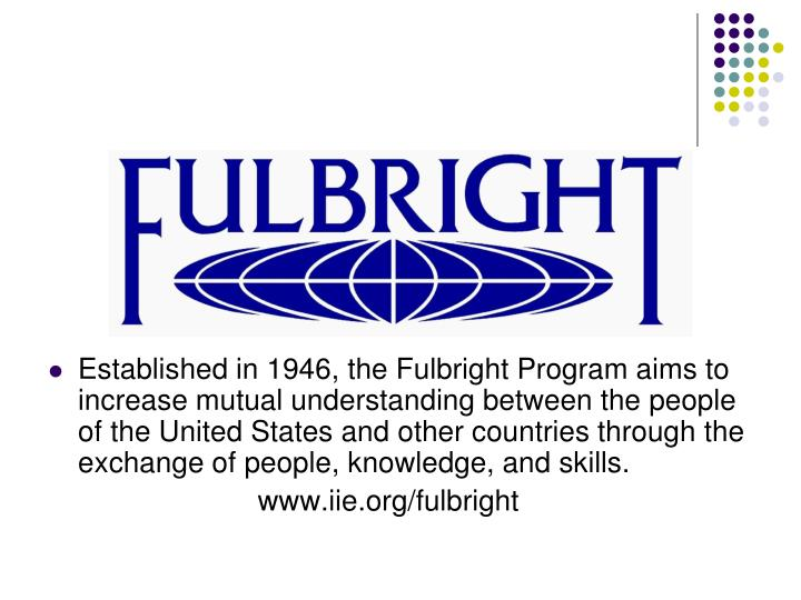 Established in 1946, the Fulbright Program aims to increase mutual understanding between the people ...