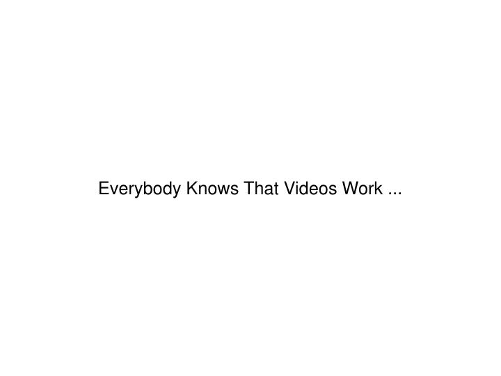 Everybody Knows That Videos Work ...