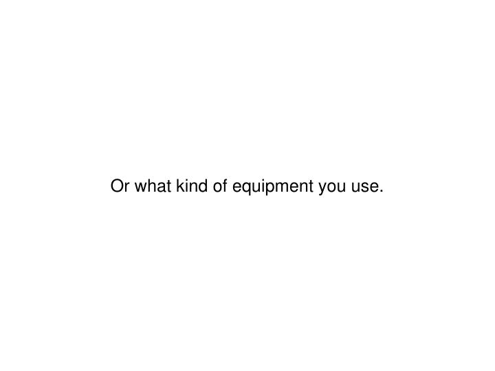 Or what kind of equipment you use.