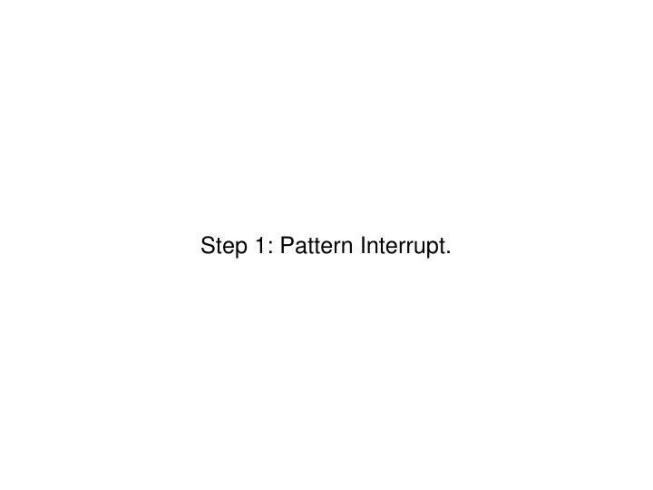 Step 1: Pattern Interrupt.