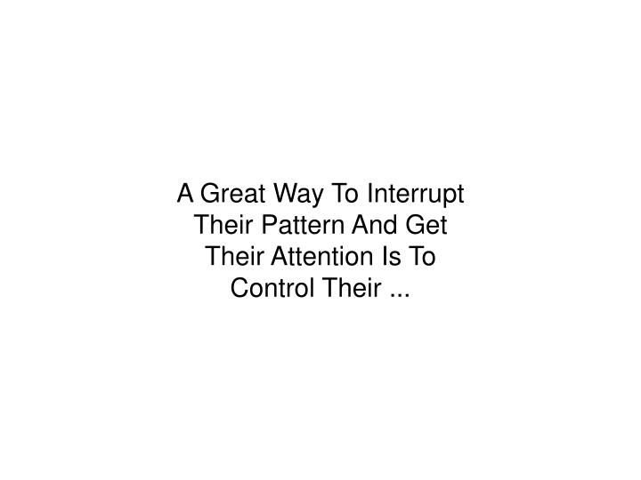 A Great Way To Interrupt Their Pattern And Get Their Attention Is To Control Their ...