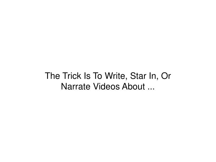 The Trick Is To Write, Star In, Or Narrate Videos About ...