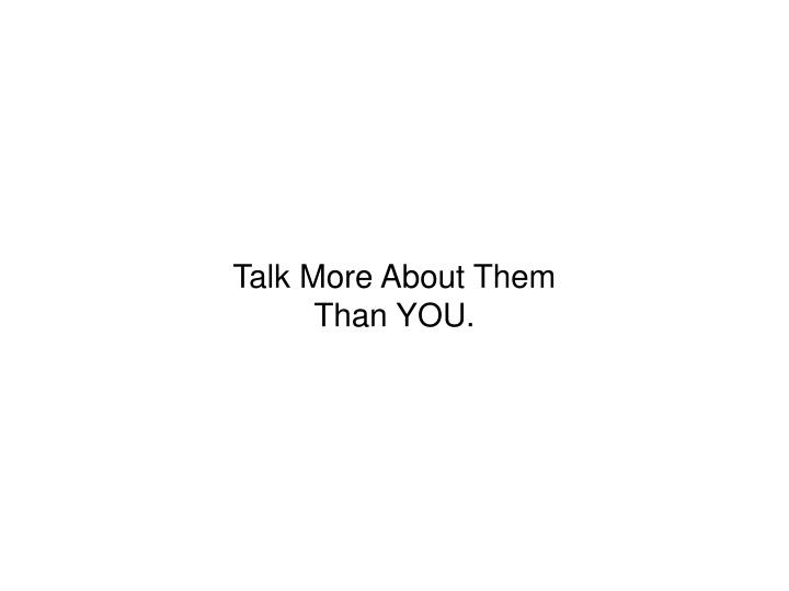 Talk More About Them Than YOU.