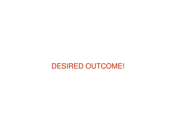 DESIRED OUTCOME!