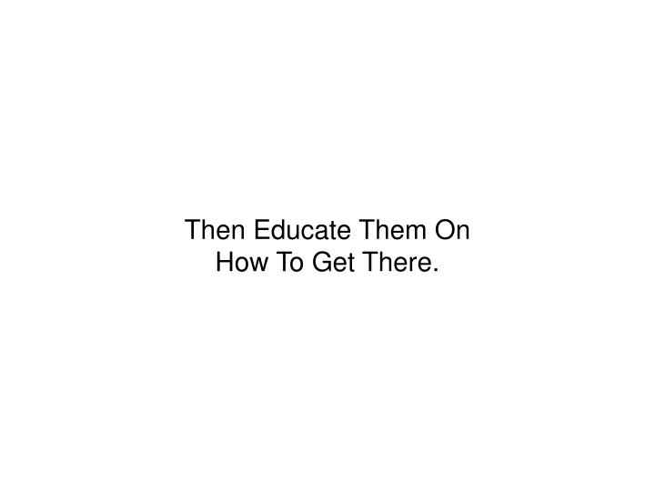 Then Educate Them On How To Get There.