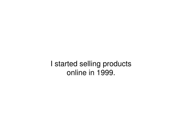 I started selling products online in 1999.