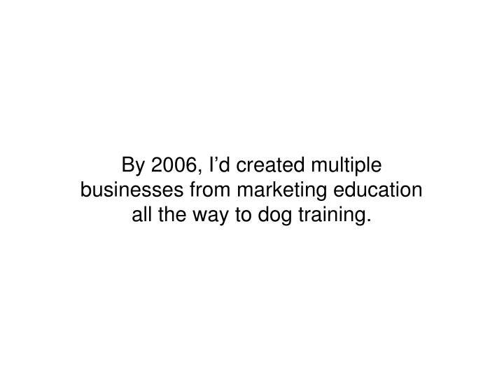 By 2006, I'd created multiple businesses from marketing education all the way to dog training.