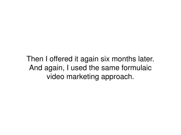 Then I offered it again six months later. And again, I used the same formulaic video marketing approach.