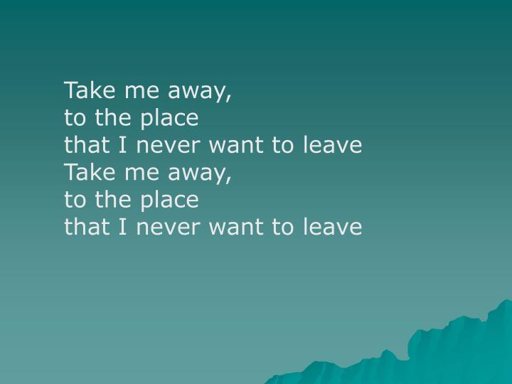 Take me away,