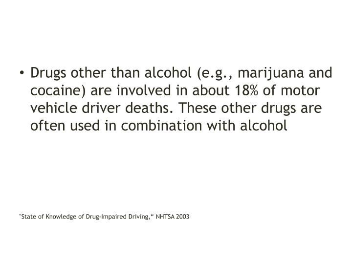 Drugs other than alcohol (e.g., marijuana and cocaine) are involved in about 18% of motor vehicle driver deaths. These other drugs are often used in combination with alcohol