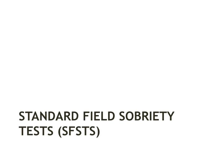 STANDARD FIELD SOBRIETY TESTS (SFSTS)