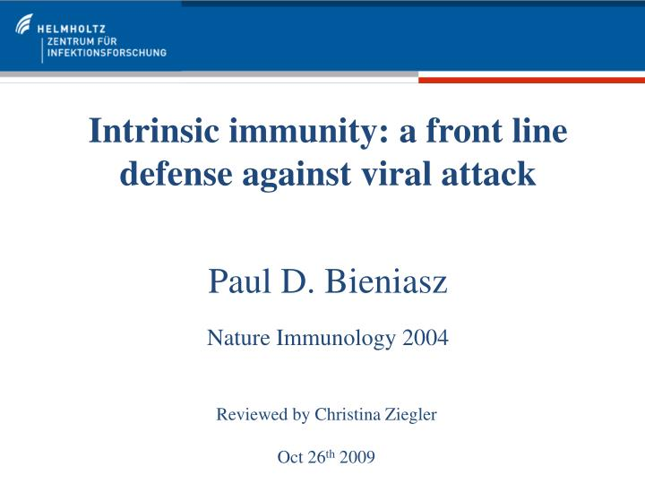 Intrinsic immunity a front line defense against viral attack paul d bieniasz nature immunology 2004