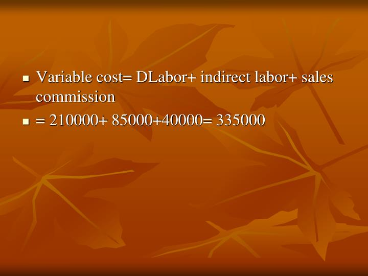 Variable cost= DLabor+ indirect labor+ sales commission